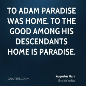 Augustus Hare - To Adam Paradise was home. To the good among his descendants home is paradise.