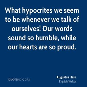 Augustus Hare - What hypocrites we seem to be whenever we talk of ourselves! Our words sound so humble, while our hearts are so proud.