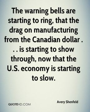 Avery Shenfeld - The warning bells are starting to ring, that the drag on manufacturing from the Canadian dollar . . . is starting to show through, now that the U.S. economy is starting to slow.
