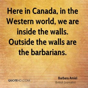 Here in Canada, in the Western world, we are inside the walls. Outside the walls are the barbarians.