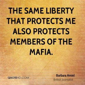 Barbara Amiel - The same liberty that protects me also protects members of the Mafia.