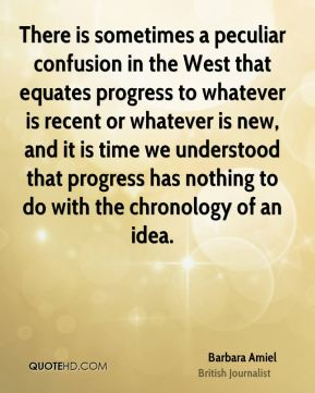 There is sometimes a peculiar confusion in the West that equates progress to whatever is recent or whatever is new, and it is time we understood that progress has nothing to do with the chronology of an idea.