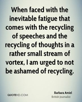 When faced with the inevitable fatigue that comes with the recycling of speeches and the recycling of thoughts in a rather small stream of vortex, I am urged to not be ashamed of recycling.