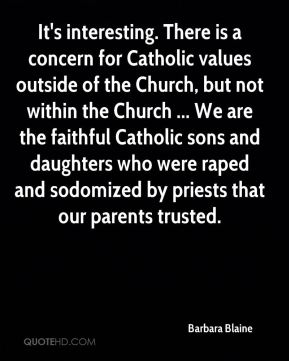 Barbara Blaine - It's interesting. There is a concern for Catholic values outside of the Church, but not within the Church ... We are the faithful Catholic sons and daughters who were raped and sodomized by priests that our parents trusted.