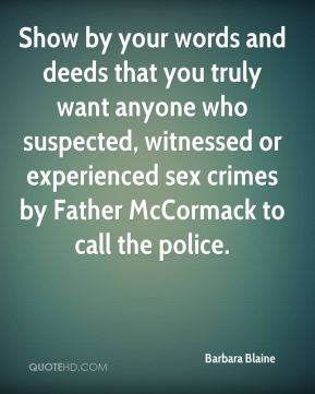 Show by your words and deeds that you truly want anyone who suspected, witnessed or experienced sex crimes by Father McCormack to call the police.