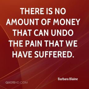 There is no amount of money that can undo the pain that we have suffered.