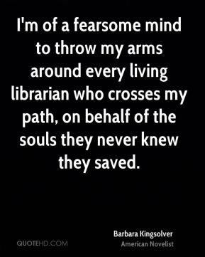 Barbara Kingsolver - I'm of a fearsome mind to throw my arms around every living librarian who crosses my path, on behalf of the souls they never knew they saved.
