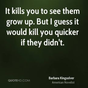 Barbara Kingsolver - It kills you to see them grow up. But I guess it would kill you quicker if they didn't.