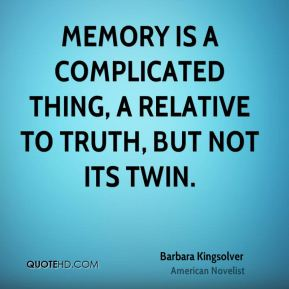 Memory is a complicated thing, a relative to truth, but not its twin.