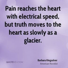 Barbara Kingsolver - Pain reaches the heart with electrical speed, but truth moves to the heart as slowly as a glacier.