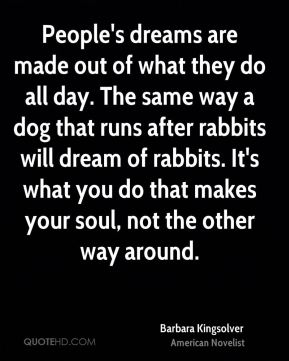 Barbara Kingsolver - People's dreams are made out of what they do all day. The same way a dog that runs after rabbits will dream of rabbits. It's what you do that makes your soul, not the other way around.