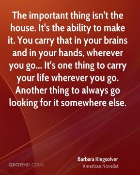 Barbara Kingsolver - The important thing isn't the house. It's the ability to make it. You carry that in your brains and in your hands, wherever you go... It's one thing to carry your life wherever you go. Another thing to always go looking for it somewhere else.