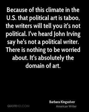 Because of this climate in the U.S. that political art is taboo, the writers will tell you it's not political. I've heard John Irving say he's not a political writer. There is nothing to be worried about. It's absolutely the domain of art.
