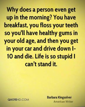 Why does a person even get up in the morning? You have breakfast, you floss your teeth so you'll have healthy gums in your old age, and then you get in your car and drive down I-10 and die. Life is so stupid I can't stand it.