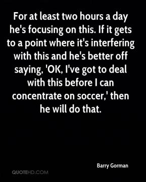 Barry Gorman - For at least two hours a day he's focusing on this. If it gets to a point where it's interfering with this and he's better off saying, 'OK, I've got to deal with this before I can concentrate on soccer,' then he will do that.