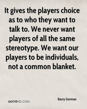 It gives the players choice as to who they want to talk to. We never want players of all the same stereotype. We want our players to be individuals, not a common blanket.