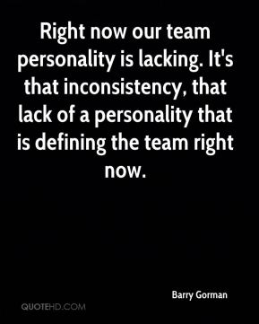 Right now our team personality is lacking. It's that inconsistency, that lack of a personality that is defining the team right now.