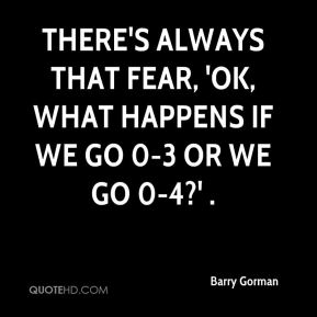 There's always that fear, 'OK, what happens if we go 0-3 or we go 0-4?' .