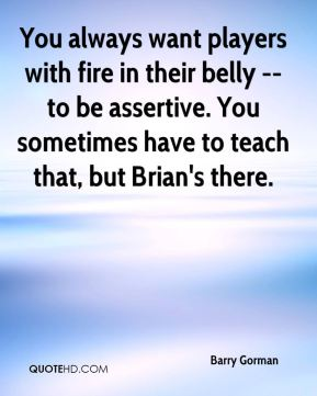 You always want players with fire in their belly -- to be assertive. You sometimes have to teach that, but Brian's there.