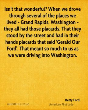 Isn't that wonderful? When we drove through several of the places we lived - Grand Rapids, Washington - they all had those placards. That they stood by the street and had in their hands placards that said 'Gerald Our Ford'. That meant so much to us as we were driving into Washington.
