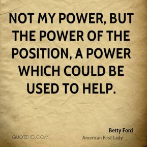Not my power, but the power of the position, a power which could be used to help.