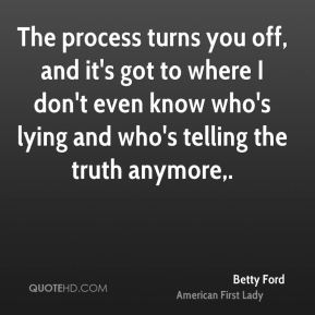 Betty Ford - The process turns you off, and it's got to where I don't even know who's lying and who's telling the truth anymore.