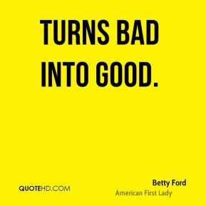 Betty Ford - turns bad into good.