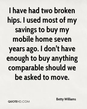 Betty Williams - I have had two broken hips. I used most of my savings to buy my mobile home seven years ago. I don't have enough to buy anything comparable should we be asked to move.