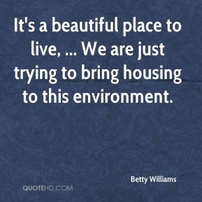 Betty Williams - It's a beautiful place to live, ... We are just trying to bring housing to this environment.