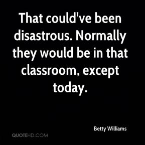 Betty Williams - That could've been disastrous. Normally they would be in that classroom, except today.