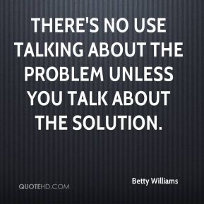 Betty Williams - There's no use talking about the problem unless you talk about the solution.