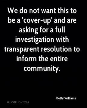 Betty Williams - We do not want this to be a 'cover-up' and are asking for a full investigation with transparent resolution to inform the entire community.