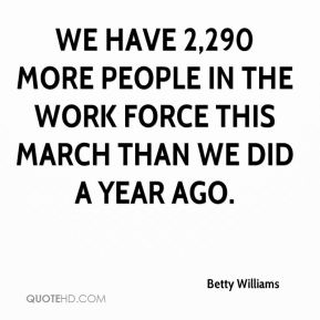 Betty Williams - We have 2,290 more people in the work force this March than we did a year ago.