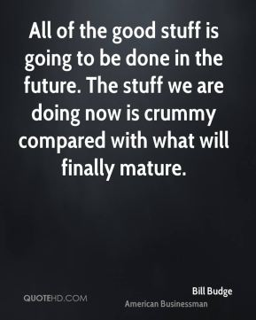Bill Budge - All of the good stuff is going to be done in the future. The stuff we are doing now is crummy compared with what will finally mature.