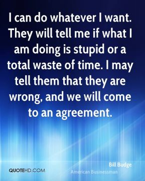 Bill Budge - I can do whatever I want. They will tell me if what I am doing is stupid or a total waste of time. I may tell them that they are wrong, and we will come to an agreement.