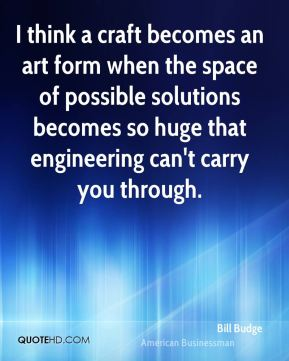 Bill Budge - I think a craft becomes an art form when the space of possible solutions becomes so huge that engineering can't carry you through.