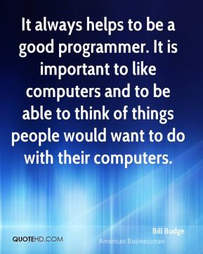 Bill Budge - It always helps to be a good programmer. It is important to like computers and to be able to think of things people would want to do with their computers.