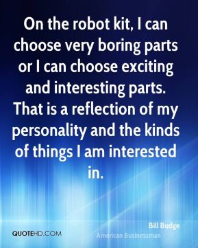 Bill Budge - On the robot kit, I can choose very boring parts or I can choose exciting and interesting parts. That is a reflection of my personality and the kinds of things I am interested in.