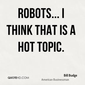 Bill Budge - Robots... I think that is a hot topic.