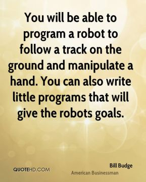 Bill Budge - You will be able to program a robot to follow a track on the ground and manipulate a hand. You can also write little programs that will give the robots goals.