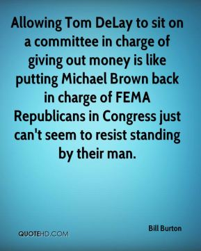 Bill Burton - Allowing Tom DeLay to sit on a committee in charge of giving out money is like putting Michael Brown back in charge of FEMA Republicans in Congress just can't seem to resist standing by their man.