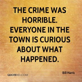 The crime was horrible. Everyone in the town is curious about what happened.