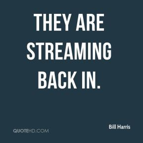 Bill Harris - They are streaming back in.