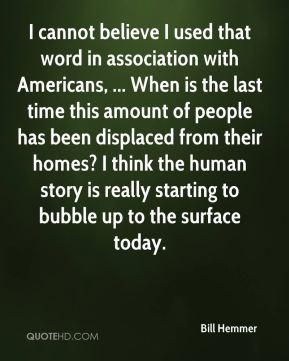I cannot believe I used that word in association with Americans, ... When is the last time this amount of people has been displaced from their homes? I think the human story is really starting to bubble up to the surface today.