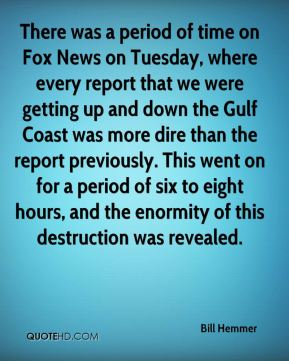 There was a period of time on Fox News on Tuesday, where every report that we were getting up and down the Gulf Coast was more dire than the report previously. This went on for a period of six to eight hours, and the enormity of this destruction was revealed.