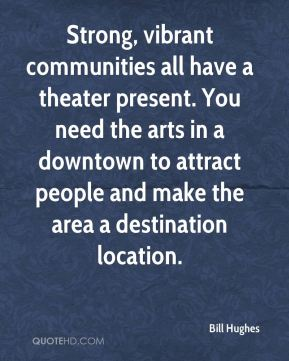 Strong, vibrant communities all have a theater present. You need the arts in a downtown to attract people and make the area a destination location.