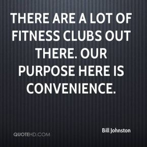 Bill Johnston - There are a lot of fitness clubs out there. Our purpose here is convenience.