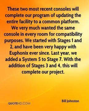 Bill Johnston - These two most recent consoles will complete our program of updating the entire facility to a common platform. We very much wanted the same console in every room for compatibility purposes. We started with Stages 1 and 2, and have been very happy with Euphonix ever since. Last year, we added a System 5 to Stage 7. With the addition of Stages 3 and 4, this will complete our project.
