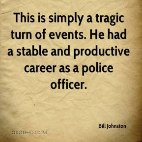 Bill Johnston - This is simply a tragic turn of events. He had a stable and productive career as a police officer.
