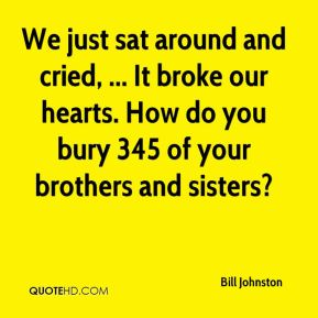We just sat around and cried, ... It broke our hearts. How do you bury 345 of your brothers and sisters?
